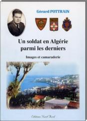 Un soldat en Algérie parmi les derniers ; images et camaraderie - Couverture - Format classique