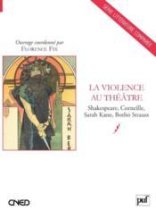 La violence au théâtre ; Shakespeare, Corneille, Sarah Kane, Botho Strauss - Couverture - Format classique