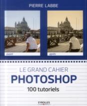Le grand cahier photoshop ; 100 tutoriels - Couverture - Format classique