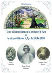 Jean-Marie Vianney, le petit curé d'Ars ou la vie quotidienne à Ars de 1818 à 1836 - Couverture - Format classique