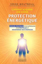 Comment acquérir une bonne protection énergétique ; manuel pratique pour apprendre à se protéger et régénérer nos énergies - Couverture - Format classique