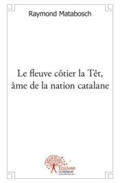 Le fleuve côtier la Têt, âme de la nation catalane - Couverture - Format classique