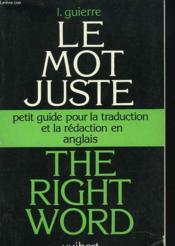 Le Mot Juste / The Right Word. Petit Guide Pour La Traduction Et La Redaction E Anglais. - Couverture - Format classique