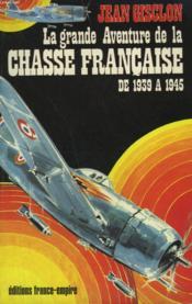 La Grande Aventure De La Chasse Francaise De 1939 A 1945. - Couverture - Format classique