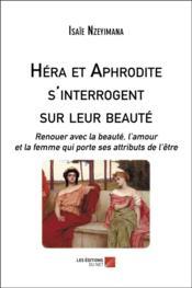 Héra et Aphrodite s'interrogent sur leur beauté ; renouer avec la beauté, l'amour et la femme qui porte ses attributs de l'être - Couverture - Format classique
