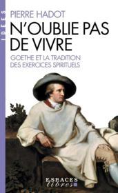 N'oublie pas de vivre ; Goethe et la tradition des exercices spirituels - Couverture - Format classique