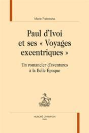 Paul d'Ivoi et ses Voyages excentriques ; un romancier d'aventures à la Belle Epoque - Couverture - Format classique
