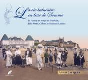 La vie balnéaire en baie de Somme ; le Crotoy au temps de Guerlain, Jules Verne, Colette et Toulouse-Lautrec - Couverture - Format classique