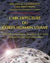 L'architecture du corps humain vivant ; le monde extracellulaire, les cellules et le fascia révélés par l'endoscopie intratissulaire - Couverture - Format classique