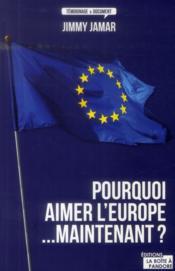 Pourquoi aimer l'Europe...maintenant ? - Couverture - Format classique