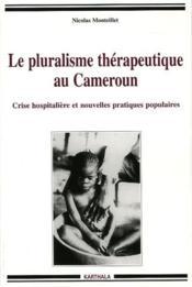Le pluralisme thérapeutique au Cameroun ; crise hospitalière et nouvelles pratiques populaires - Couverture - Format classique