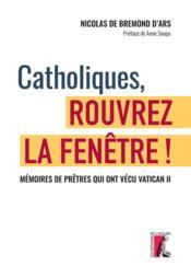 Catholiques, rouvrez la fenêtre ! mémoires de prêtres qui ont vécu Vatican II - Couverture - Format classique