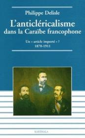 L'anticléricalisme dans la Caraïbe francophone ; un «article importé» ? 1870-1911 - Couverture - Format classique