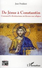 De Jésus à Constantin ; comment le christianisme est devenu une religion - Couverture - Format classique