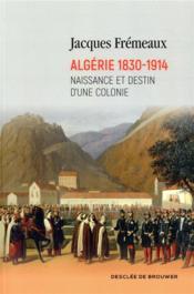 Algérie 1830-1914 ; naissance et destin d'une colonie - Couverture - Format classique