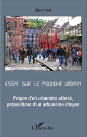 Essai sur le pouvoir urbain ; propos d'un urbaniste atterré, propositions d'un urbaniste citoyen - Couverture - Format classique
