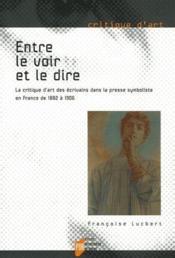 Entre le voir et le dire ; la critique d'art des écrivains dans la presse symboliste en France de 1822 à 1906 - Couverture - Format classique