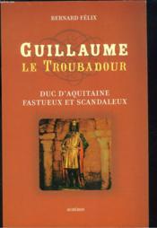 Guillaume le troubadour ; duc d'aquitaine fastueux et scandaleux - Couverture - Format classique