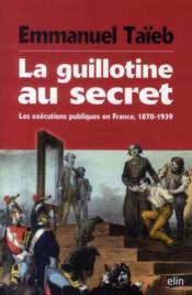 La guillotine au secret ; les exécutions publiques en France 1870-1939 - Couverture - Format classique