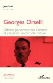 Georges Orselli ; officier, gouverneur des colonies et industriel : un patriote critique - Couverture - Format classique