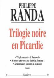 Trilogie noire en Picardie ; triple meurtre à Beauvais ; à mort que veux-tu dans la Somme ! ; à tombeau ouverts à Auneuil - Couverture - Format classique