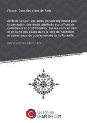 Arrêt de la Cour des aides portant règlement pour la perception des droits attribués aux offices de contrôleurs et prud'hommes, sur les cuirs en poil et en laine des abatis dans la ville de Rochefort et autres lieux du gouvernement de la Rochelle [Edition de 1714] - Couverture - Format classique