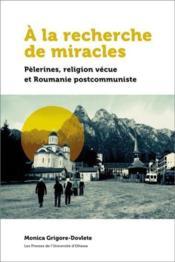 À la recherche de miracles ; pèlerines, religion vécue et Roumanie postcommuniste - Couverture - Format classique
