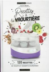 Recettes à la yaourtière : 120 recettes de yaourts et desserts gourmands ! - Couverture - Format classique
