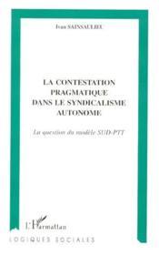 La contestation pragmatique dans le syndicalisme autonome : la question du modèle SUD-PTT - Couverture - Format classique