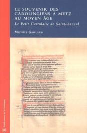 Le souvenir des carolingiens à metz au moyen âge ; le petit cartulaire de saint-arnoul - Couverture - Format classique