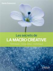 Les secrets de la macro créative ; techniques, composition, esthétique - Couverture - Format classique