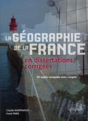 La Geographie De La France En Dissertations Corrigees 30 Sujets Complets Avec Croquis - Couverture - Format classique