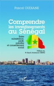 Comprendre les investissements au Sénégal ; entre subsistance, profit, paraître et consentement social - Couverture - Format classique