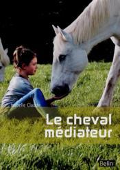 Le cheval médiateur ; de l'équitation thérapeutique à la médiation équine - Couverture - Format classique