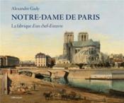 Notre-Dame de Paris ; la fabrique d'un chef-d'oeuvre - Couverture - Format classique