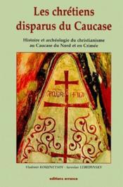 Les Chretiens Disparus Du Caucase ; Histoire Et Archeologie Du Christianisme Au Caucase Du Nord Et En Crimee - Couverture - Format classique