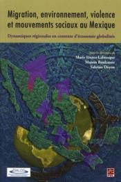 Migration, environnement, violence et mouvements sociaux au Mexique ; dynamiques régionales en contexte d'économie globalisée - Couverture - Format classique
