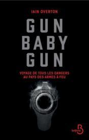 Gun baby gun ; voyage de tous les dangers au pays des armes à feu - Couverture - Format classique