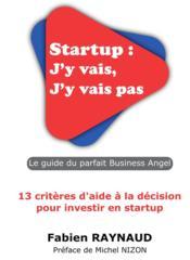 Startup : j'y vais, j'y vais pas ; le guide du parfait business angel ; 13 critères d'aide à la décision pour investir en startup - Couverture - Format classique