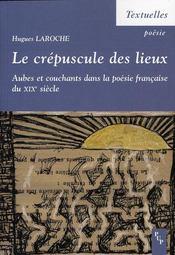 Le crépuscule des lieux ; aubes et couchant dans la poésie française du XIX siècle - Intérieur - Format classique