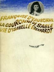 La Couronne De Sable. Vie D'Isabelle Eberhardt. - Couverture - Format classique