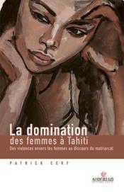 La domination des femmes à Tahiti ; des violences envers les femmes au discours du matriarcat - Couverture - Format classique