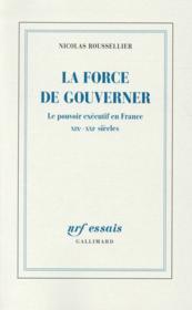 La force de gouverner ; le pouvoir exécutif en France, XIX-XXI siècles - Couverture - Format classique