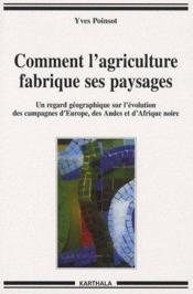 Comment l'agriculture fabrique ses paysages ; un regard géographique sur l'évolution des campagnes d'Europe, des Andes et d'Afrique noire - Couverture - Format classique