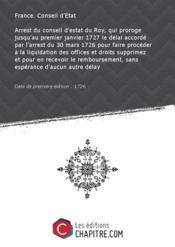 Arrest du conseil d'estat du Roy, qui proroge jusqu'au premier janvier 1727 le délai accordé par l'arrest du 30 mars 1726 pour faire procéder à la liquidation des offices et droits supprimez et pour en recevoir le remboursement, sans espérance d'aucun autre délay [Edition de 1726] - Couverture - Format classique