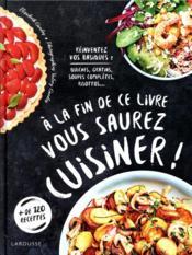 À la fin de ce livre vous saurez cuisiner ! ; réinventez vos basiques : quiches, gratins, soupes complètes, risottos... - Couverture - Format classique