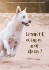 Comment occuper mon chien ? - guide pratique d'activites masticatoires, olfactives et mentales - Couverture - Format classique