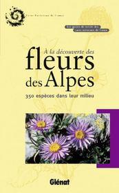 À la découverte des fleurs des Alpes ; 350 espèces dans leur milieu - Couverture - Format classique