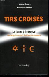 Tirs croisés ; la laïcité à l'épreuve des intégrismes juif, chretien et musulman - Couverture - Format classique