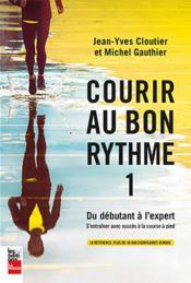 Courir au bon rythme t.1 ; du débutant à l'expert ; s'entraîner avec succès à la course à pied (2e édition) - Couverture - Format classique
